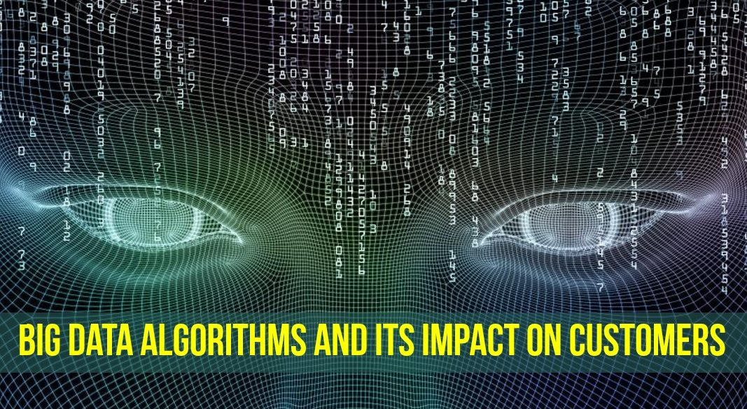 Big Data Algorithms and Its Impact on Customers